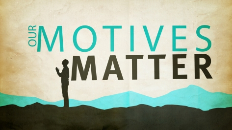 Our Motives Matter
